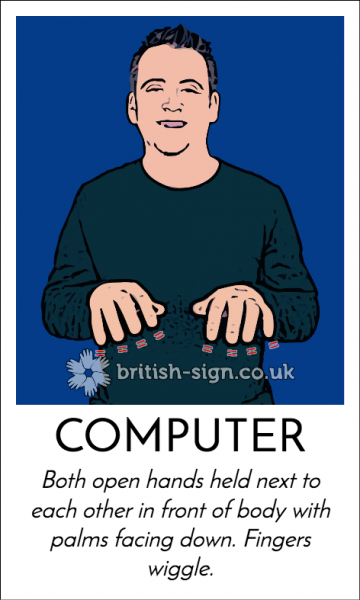 British Sign Language sign for computer - both open hands held next to each other in front of body with palms facing down. Fingers wiggle.